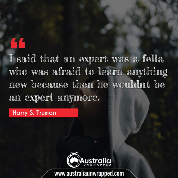 I said that an expert was a fella who was afraid to learn anything new because then he wouldn't be an expert anymore.