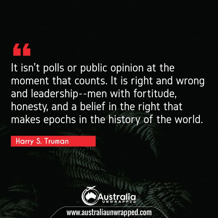 It isn't polls or public opinion at the moment that counts. It is right and wrong and leadership--men with fortitude, honesty, and a belief in the right that makes epochs in the history of the world.