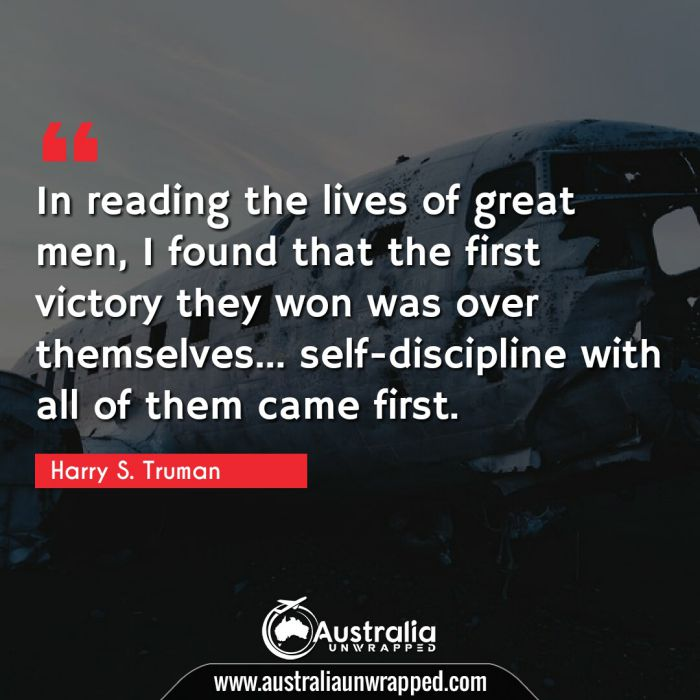 In reading the lives of great men, I found that the first victory they won was over themselves… self-discipline with all of them came first.