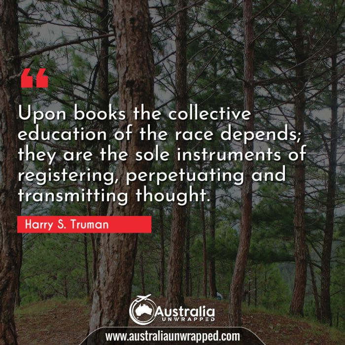 Upon books the collective education of the race depends; they are the sole instruments of registering, perpetuating and transmitting thought.