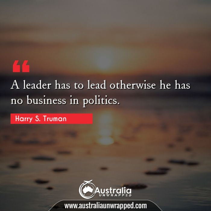 A leader has to lead otherwise he has no business in politics.