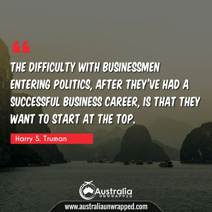 The difficulty with businessmen entering politics, after they've had a successful business career, is that they want to start at the top.