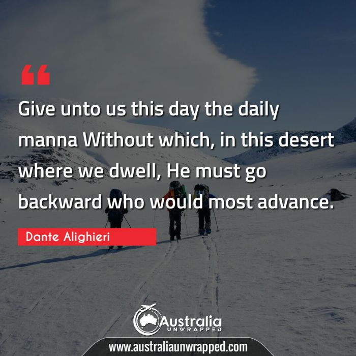 Give unto us this day the daily manna Without which, in this desert where we dwell, He must go backward who would most advance.
