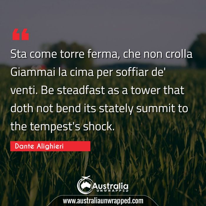 Sta come torre ferma, che non crolla Giammai la cima per soffiar de' venti.  Be steadfast as a tower that doth not bend its stately summit to the tempest's shock.