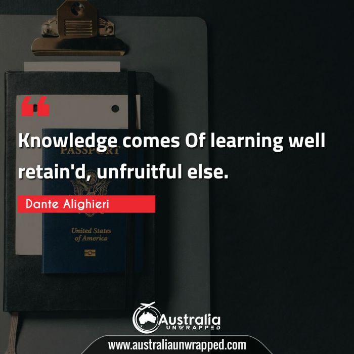 Knowledge comes Of learning well retain'd, unfruitful else.