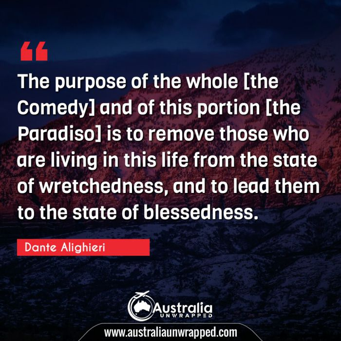 The purpose of the whole [the Comedy] and of this portion [the Paradiso] is to remove those who are living in this life from the state of wretchedness, and to lead them to the state of blessedness.