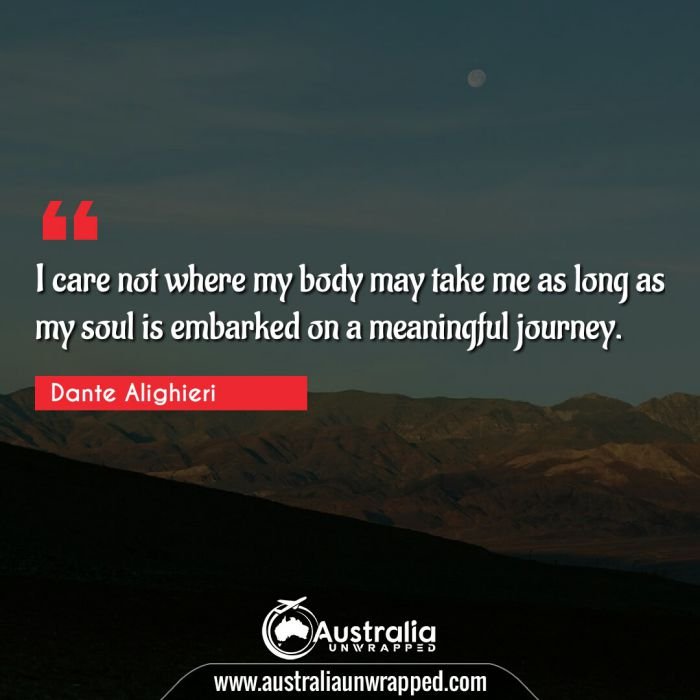 I care not where my body may take me as long as my soul is embarked on a meaningful journey.