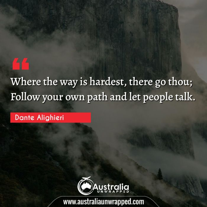 Where the way is hardest, there go thou; Follow your own path and let people talk.