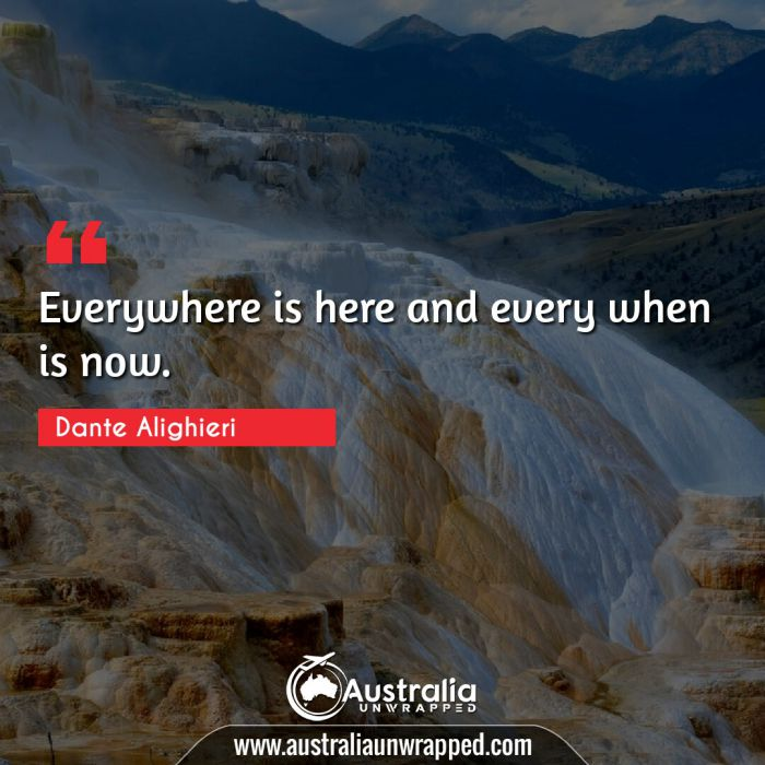 Everywhere is here and every when is now.