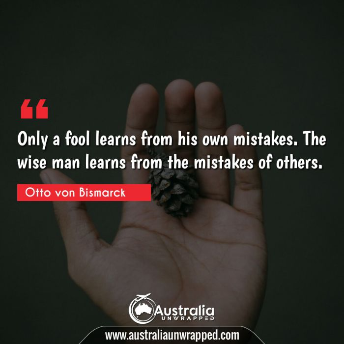 Only a fool learns from his own mistakes. The wise man learns from the mistakes of others.