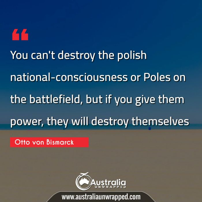 You can't destroy the polish national-consciousness or Poles on the battlefield, but if you give them power, they will destroy themselves