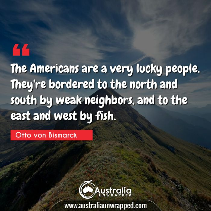 The Americans are a very lucky people. They're bordered to the north and south by weak neighbors, and to the east and west by fish.