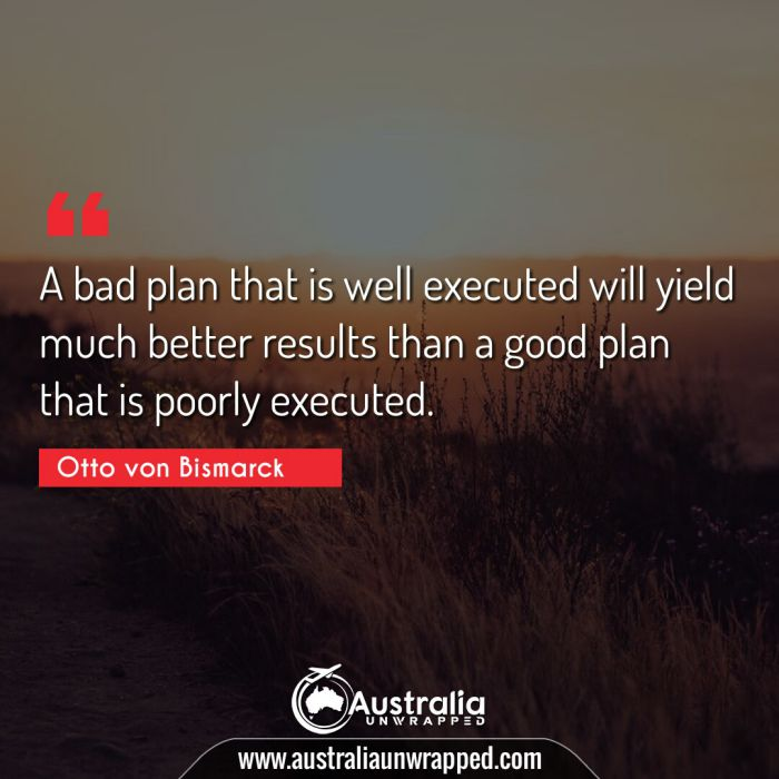 A bad plan that is well executed will yield much better results than a good plan that is poorly executed.