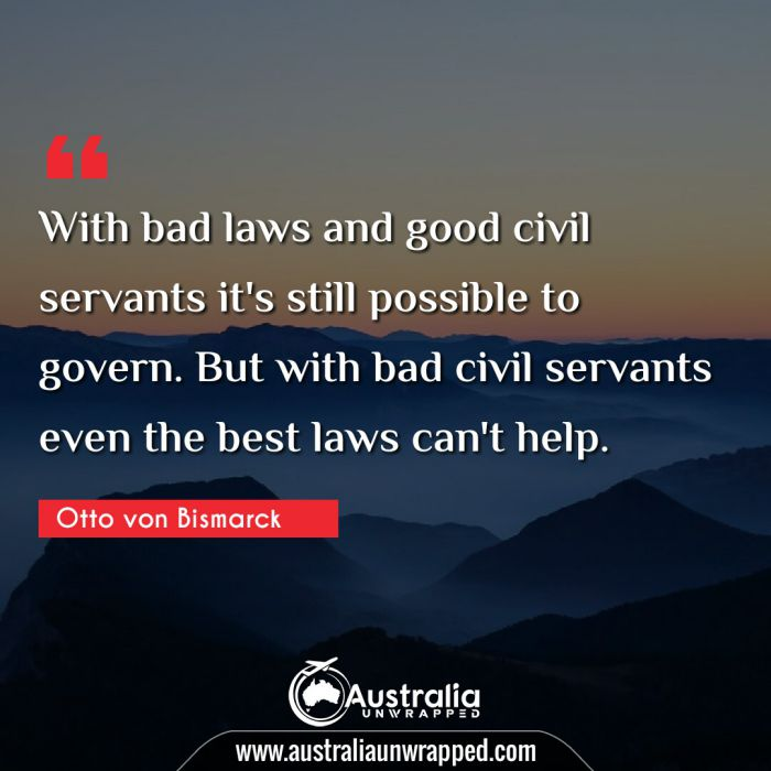 With bad laws and good civil servants it's still possible to govern. But with bad civil servants even the best laws can't help.