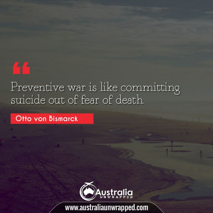 Preventive war is like committing suicide out of fear of death.