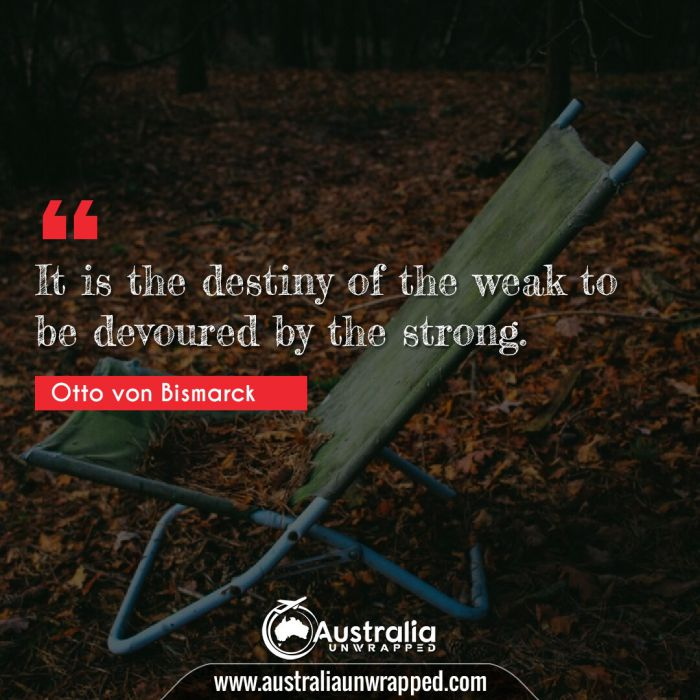 It is the destiny of the weak to be devoured by the strong.