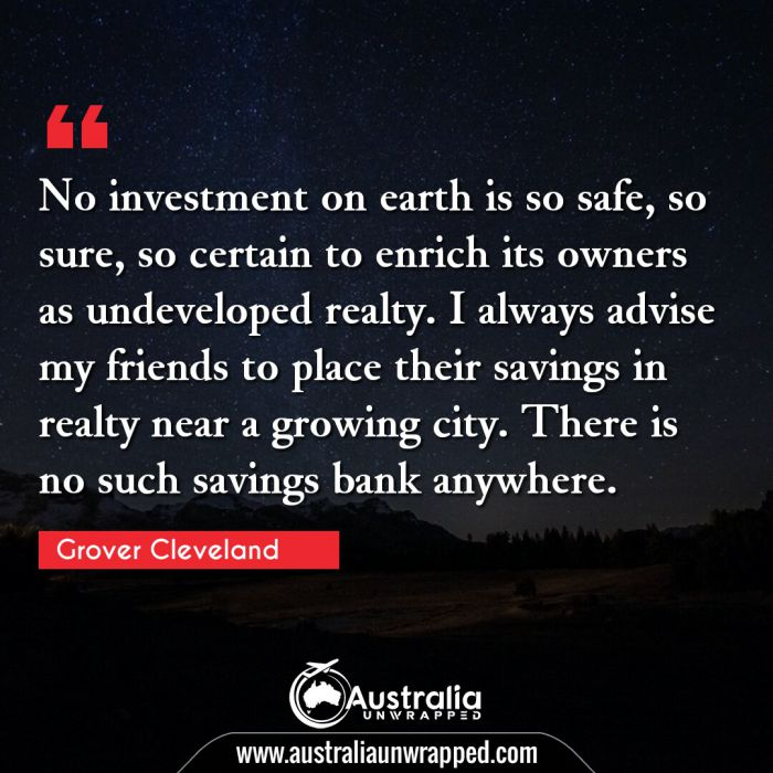 No investment on earth is so safe, so sure, so certain to enrich its owners as undeveloped realty. I always advise my friends to place their savings in realty near a growing city. There is no such savings bank anywhere.