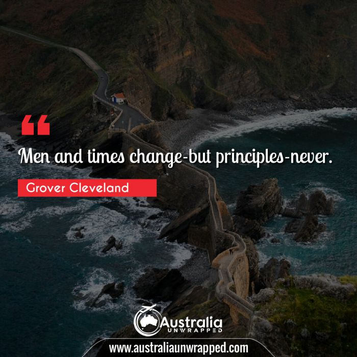 Men and times change-but principles-never.