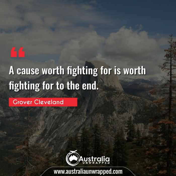 A cause worth fighting for is worth fighting for to the end.