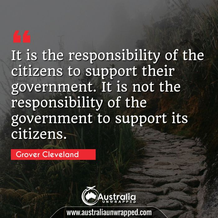 It is the responsibility of the citizens to support their government. It is not the responsibility of the government to support its citizens.