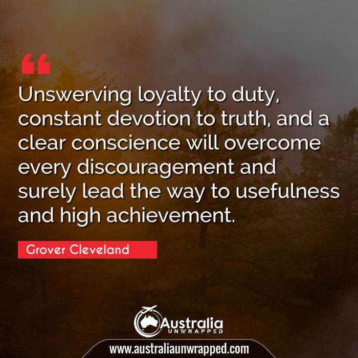 Unswerving loyalty to duty, constant devotion to truth, and a clear conscience will overcome every discouragement and surely lead the way to usefulness and high achievement.
