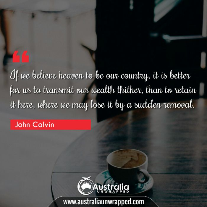 If we believe heaven to be our country, it is better for us to transmit our wealth thither, than to retain it here, where we may lose it by a sudden removal.