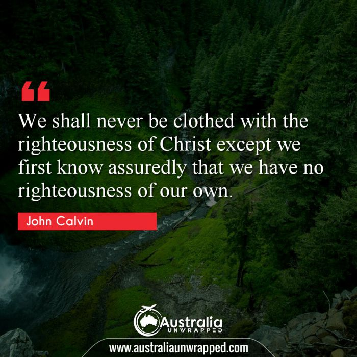 We shall never be clothed with the righteousness of Christ except we first know assuredly that we have no righteousness of our own.