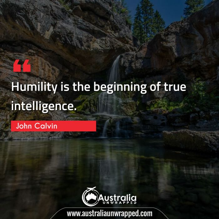 Humility is the beginning of true intelligence.