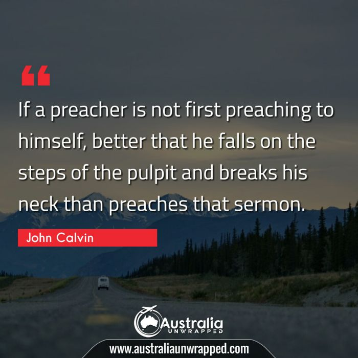 If a preacher is not first preaching to himself, better that he falls on the steps of the pulpit and breaks his neck than preaches that sermon.