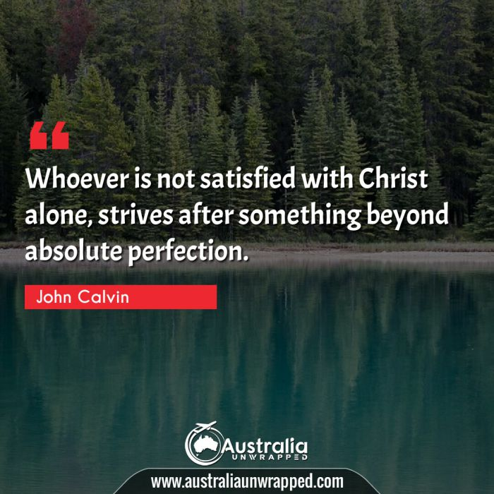 Whoever is not satisfied with Christ alone, strives after something beyond absolute perfection.