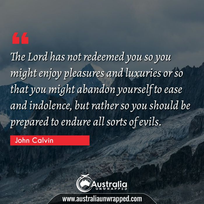 The Lord has not redeemed you so you might enjoy pleasures and luxuries or so that you might abandon yourself to ease and indolence, but rather so you should be prepared to endure all sorts of evils.