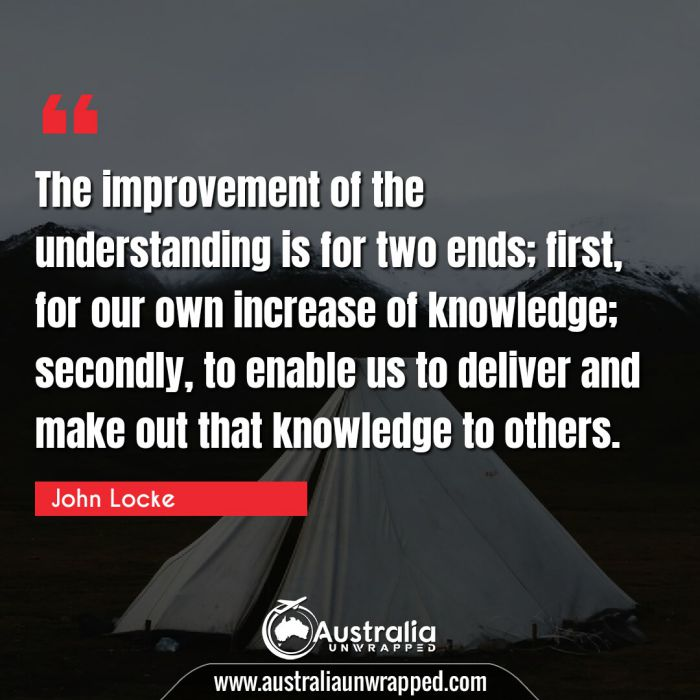 The improvement of the understanding is for two ends; first, for our own increase of knowledge; secondly, to enable us to deliver and make out that knowledge to others.
