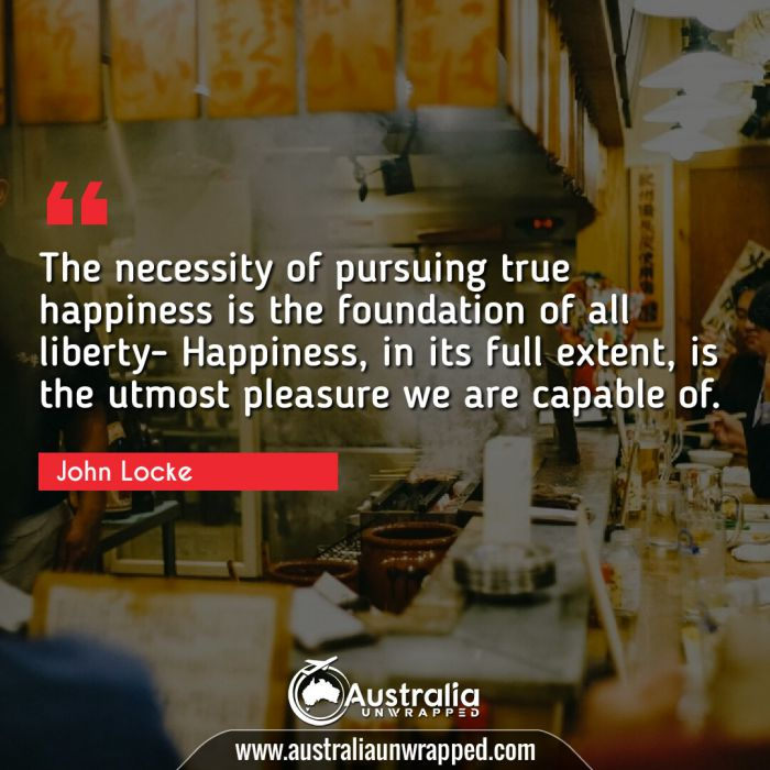 The necessity of pursuing true happiness is the foundation of all liberty- Happiness, in its full extent, is the utmost pleasure we are capable of.