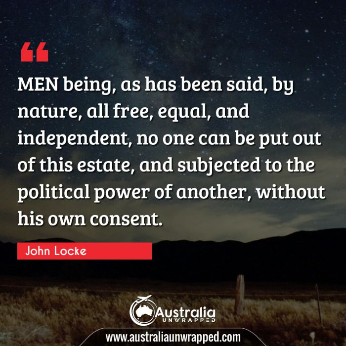 MEN being, as has been said, by nature, all free, equal, and independent, no one can be put out of this estate, and subjected to the political power of another, without his own consent.