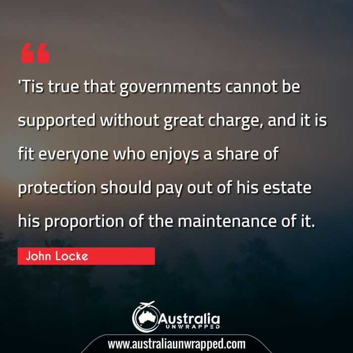 'Tis true that governments cannot be supported without great charge, and it is fit everyone who enjoys a share of protection should pay out of his estate his proportion of the maintenance of it.