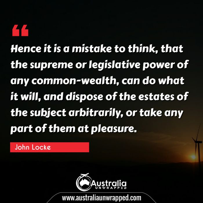 Hence it is a mistake to think, that the supreme or legislative power of any common-wealth, can do what it will, and dispose of the estates of the subject arbitrarily, or take any part of them at pleasure.