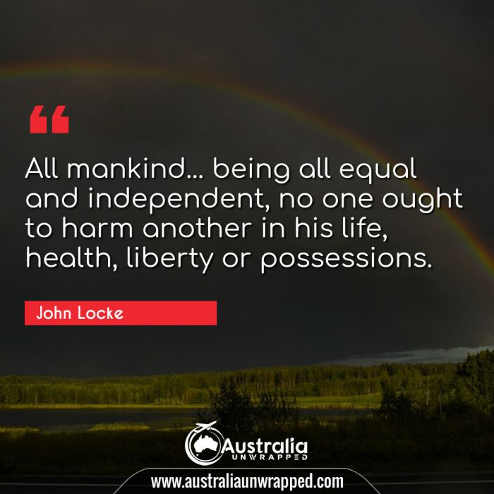 All mankind… being all equal and independent, no one ought to harm another in his life, health, liberty or possessions.