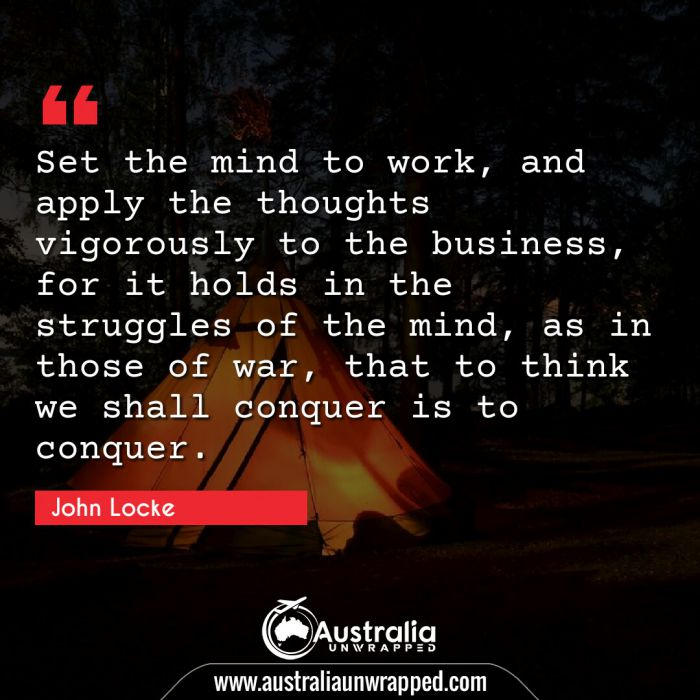 Set the mind to work, and apply the thoughts vigorously to the business, for it holds in the struggles of the mind, as in those of war, that to think we shall conquer is to conquer.