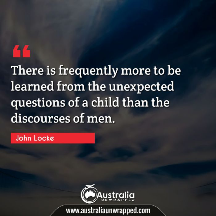 There is frequently more to be learned from the unexpected questions of a child than the discourses of men.