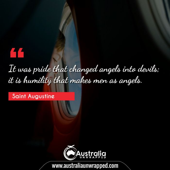It was pride that changed angels into devils; it is humility that makes men as angels.
