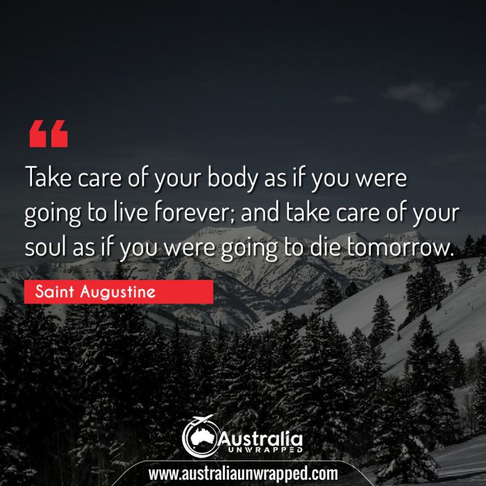 Take care of your body as if you were going to live forever; and take care of your soul as if you were going to die tomorrow.