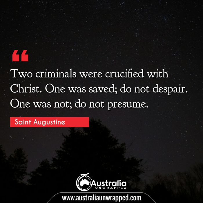 Two criminals were crucified with Christ. One was saved; do not despair. One was not; do not presume.