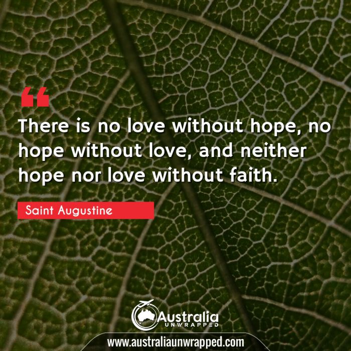 There is no love without hope, no hope without love, and neither hope nor love without faith.