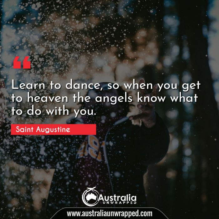 Learn to dance, so when you get to heaven the angels know what to do with you.