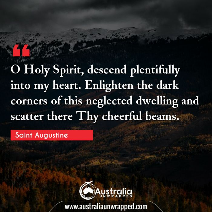 O Holy Spirit, descend plentifully into my heart. Enlighten the dark corners of this neglected dwelling and scatter there Thy cheerful beams.