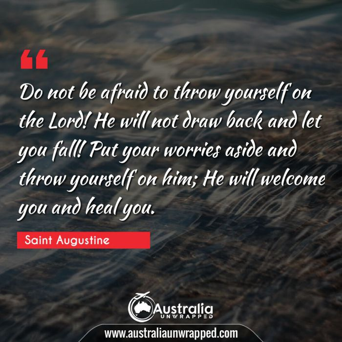 Do not be afraid to throw yourself on the Lord! He will not draw back and let you fall! Put your worries aside and throw yourself on him; He will welcome you and heal you.