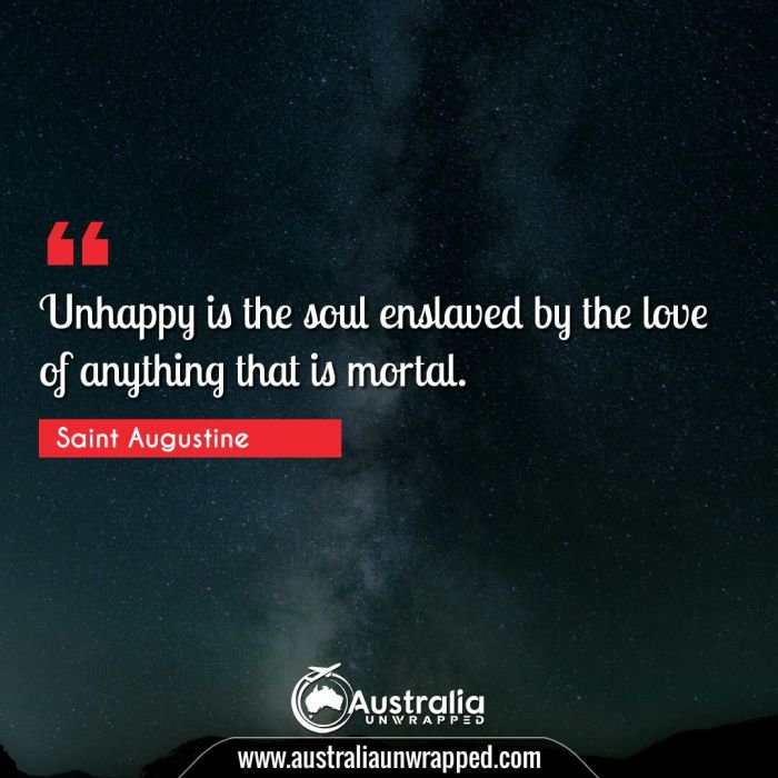 Unhappy is the soul enslaved by the love of anything that is mortal.