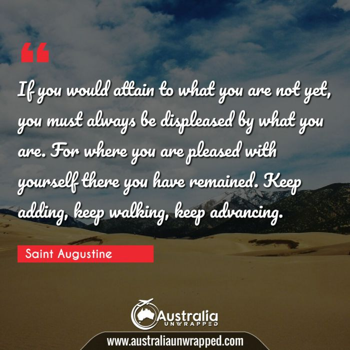 If you would attain to what you are not yet, you must always be displeased by what you are. For where you are pleased with yourself there you have remained. Keep adding, keep walking, keep advancing.