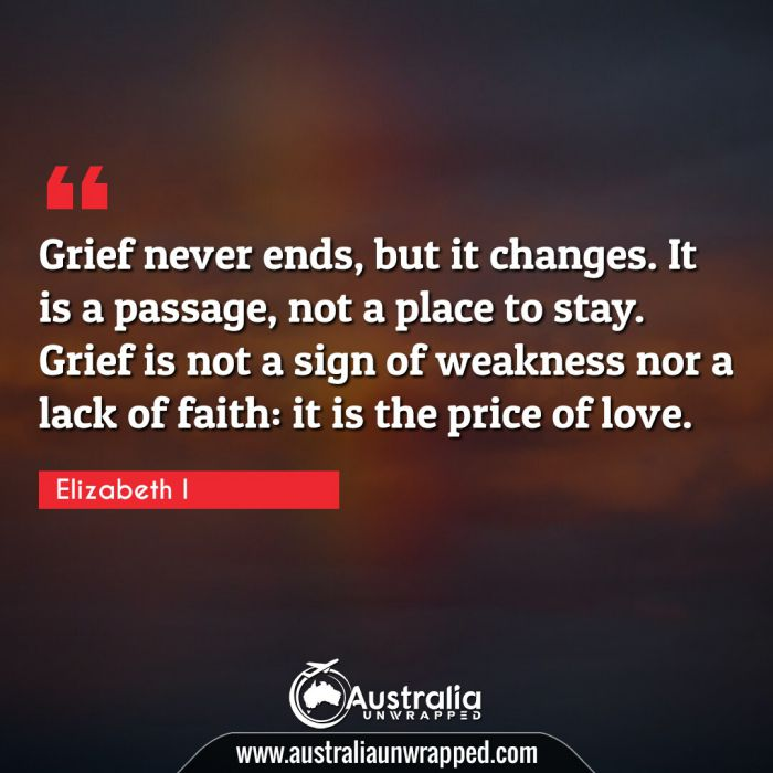 Grief never ends, but it changes. It is a passage, not a place to stay. Grief is not a sign of weakness nor a lack of faith: it is the price of love.