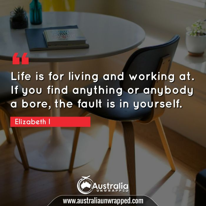 Life is for living and working at. If you find anything or anybody a bore, the fault is in yourself.